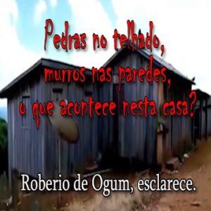 MISTÉRIO DA CASA APEDREJADA: ROBERIO DE OGUM ESCLARECE