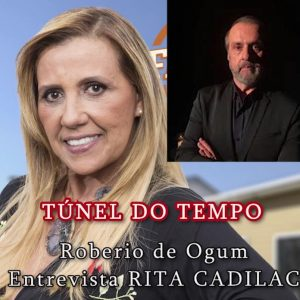 NO TÚNEL DO TEMPO: ROBERIO DE OGUM ENTREVISTA RITA CADILAC