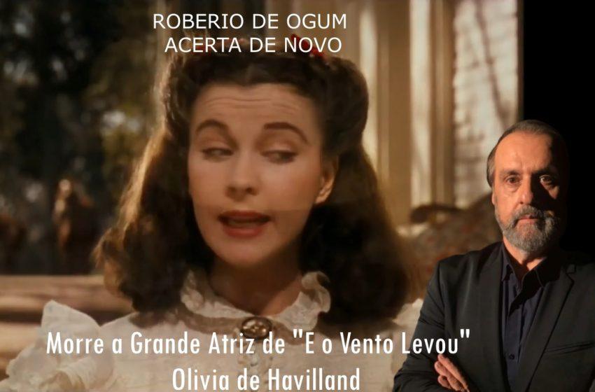 """Roberio de Ogum acerta de novo: Morre a Grande atriz de """"E o Vento Levou"""" Olivia de Havilland"""